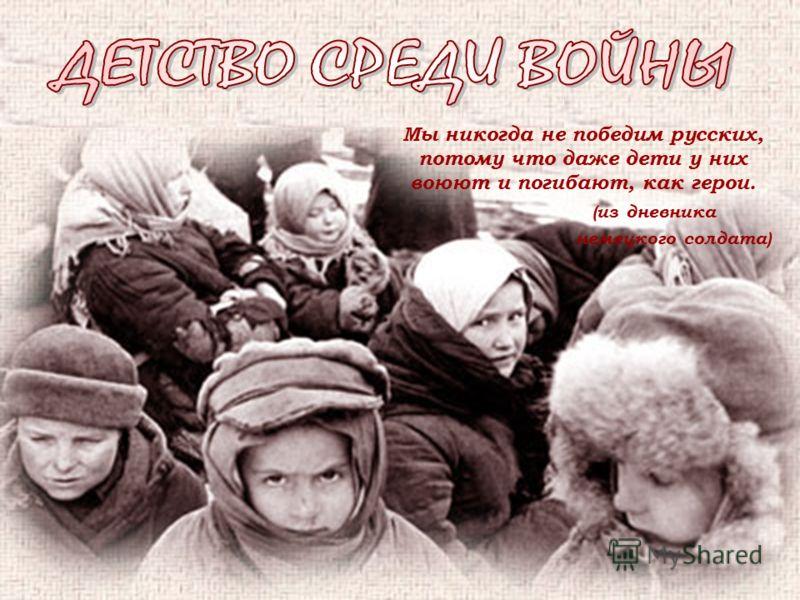 Мы никогда не победим русских, потому что даже дети у них воюют и погибают, как герои. (из дневника немецкого солдата)