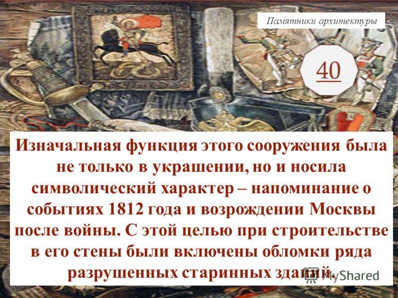 40 Памятники архитектуры Изначальная функция этого сооружения была не только в украшении, но и носила символический характер – напоминание о событиях 1812 года и возрождении Москвы после войны. С этой целью при строительстве в его стены были включены