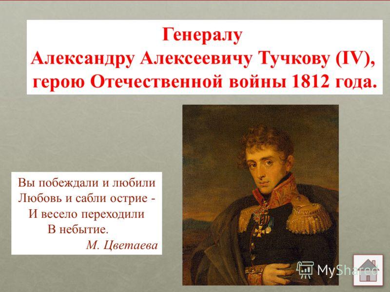 Генералу Александру Алексеевичу Тучкову (IV), герою Отечественной войны 1812 года. Вы побеждали и любили Любовь и сабли острие - И весело переходили В небытие. М. Цветаева