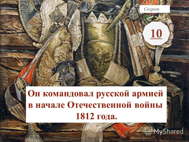 Секрет 10 Он командовал русской армией в начале Отечественной войны 1812 года.