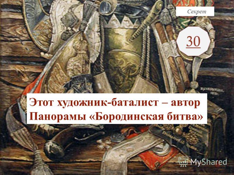 Секрет 30 Этот художник-баталист – автор Панорамы «Бородинская битва»