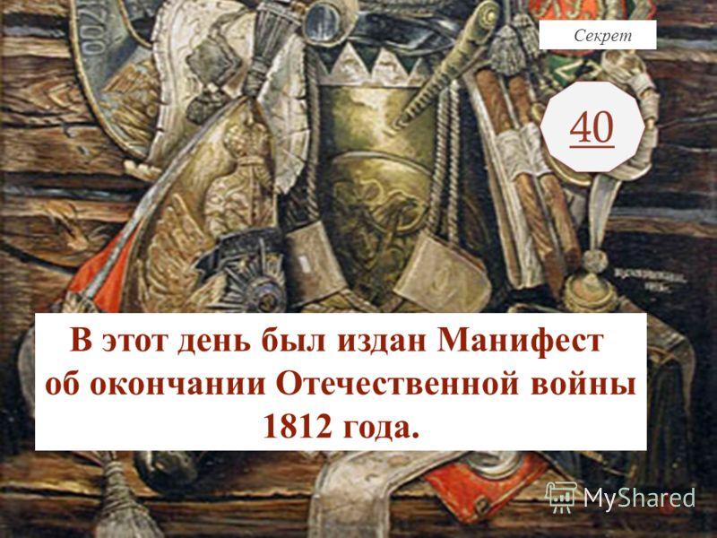 Секрет 40 В этот день был издан Манифест об окончании Отечественной войны 1812 года.
