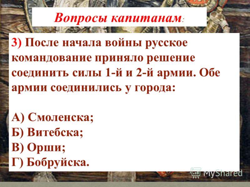 3) После начала войны русское командование приняло решение соединить силы 1-й и 2-й армии. Обе армии соединились у города: А) Смоленска; Б) Витебска; В) Орши; Г) Бобруйска. Вопросы капитанам :