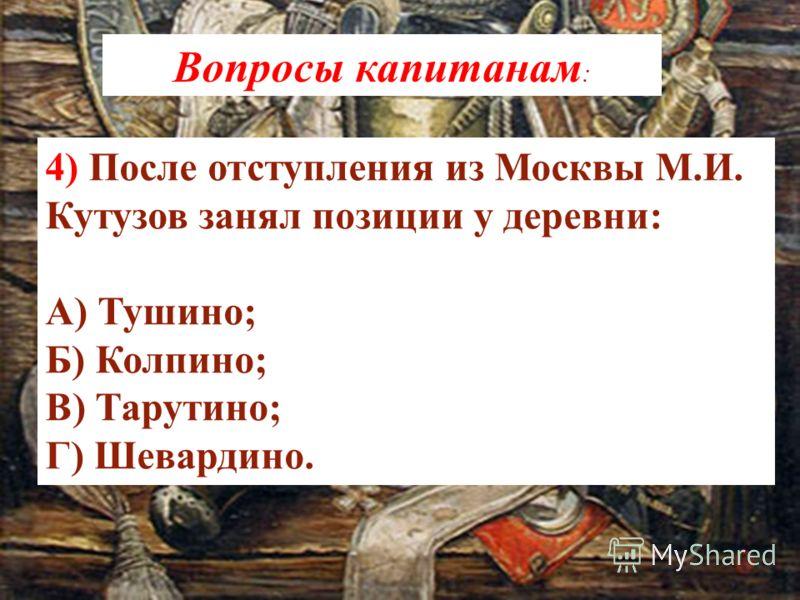 4) После отступления из Москвы М.И. Кутузов занял позиции у деревни: А) Тушино; Б) Колпино; В) Тарутино; Г) Шевардино. Вопросы капитанам :