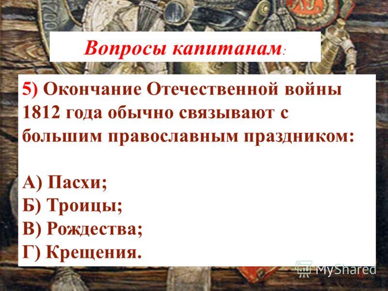5) Окончание Отечественной войны 1812 года обычно связывают с большим православным праздником: А) Пасхи; Б) Троицы; В) Рождества; Г) Крещения. Вопросы капитанам :