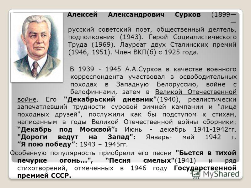Алексей Александрович Сурков (1899 1983) русский советский поэт, общественный деятель, подполковник (1943). Герой Социалистического Труда (1969). Лауреат двух Сталинских премий (1946, 1951). Член ВКП(б) с 1925 года. Великой Отечественной войне В 1939