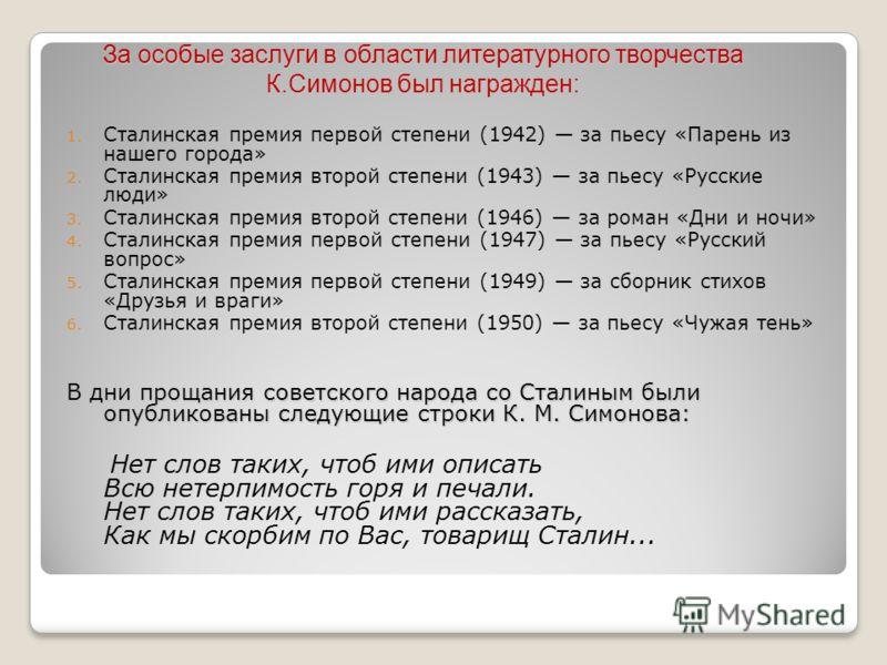 1. Сталинская премия первой степени (1942) за пьесу «Парень из нашего города» 2. Сталинская премия второй степени (1943) за пьесу «Русские люди» 3. Сталинская премия второй степени (1946) за роман «Дни и ночи» 4. Сталинская премия первой степени (194