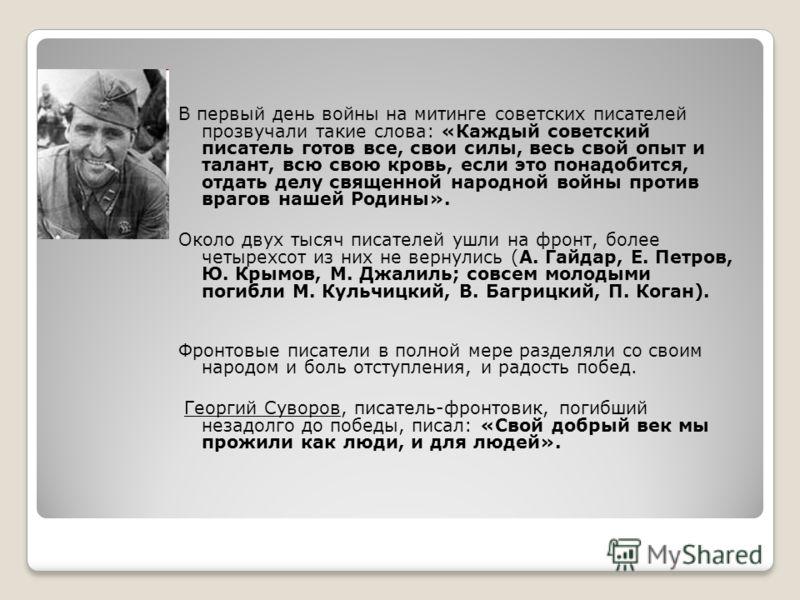 В первый день войны на митинге советских писателей прозвучали такие слова: «Каждый советский писатель готов все, свои силы, весь свой опыт и талант, всю свою кровь, если это понадобится, отдать делу священной народной войны против врагов нашей Родины