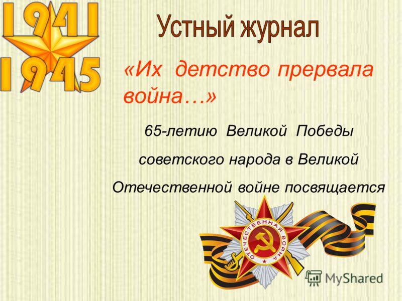 «Их детство прервала война…» 65-летию Великой Победы советского народа в Великой Отечественной войне посвящается