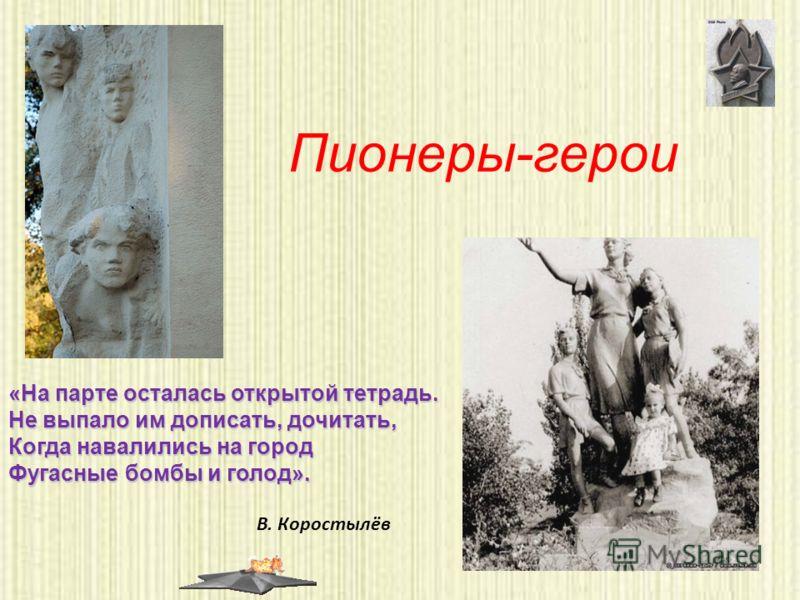 Пионеры-герои В. Коростылёв «На парте осталась открытой тетрадь. Не выпало им дописать, дочитать, Когда навалились на город Фугасные бомбы и голод».