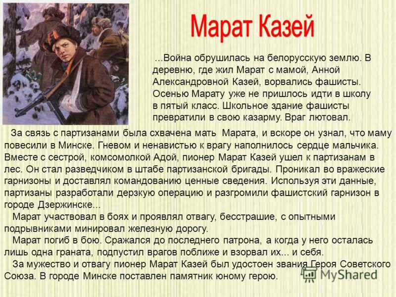 За связь с партизанами была схвачена мать Марата, и вскоре он узнал, что маму повесили в Минске. Гневом и ненавистью к врагу наполнилось сердце мальчика. Вместе с сестрой, комсомолкой Адой, пионер Марат Казей ушел к партизанам в лес. Он стал разведчи