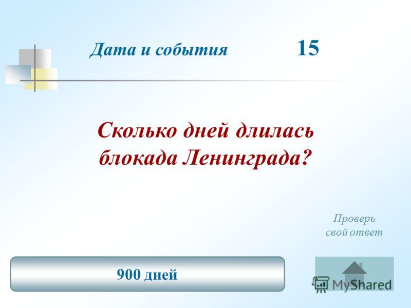 Дата и события 15 Сколько дней длилась блокада Ленинграда? 900 дней Проверь свой ответ