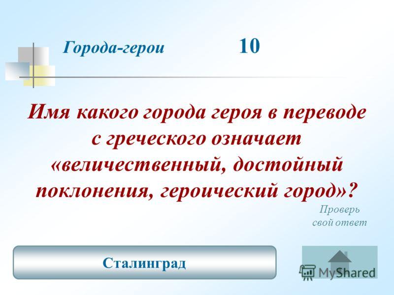 Имя какого города героя в переводе с греческого означает «величественный, достойный поклонения, героический город»? Города-герои 10 Сталинград Проверь свой ответ