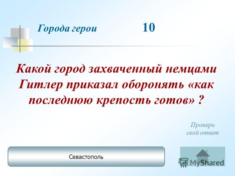 Города герои 10 Севастополь Проверь свой ответ Какой город захваченный немцами Гитлер приказал оборонять «как последнюю крепость готов» ?