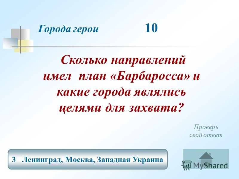 Города герои 10 3 Ленинград, Москва, Западная Украина Проверь свой ответ Сколько направлений имел план «Барбаросса» и какие города являлись целями для захвата?