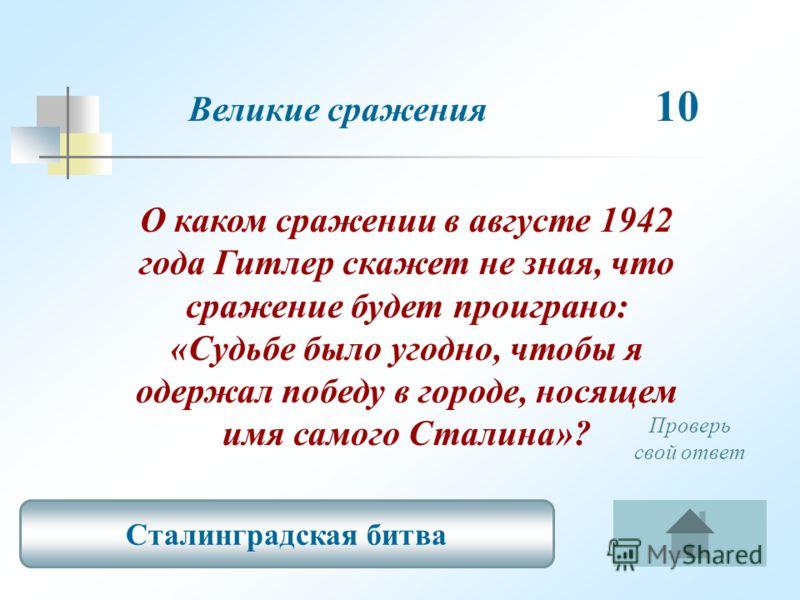 О каком сражении в августе 1942 года Гитлер скажет не зная, что сражение будет проиграно: «Судьбе было угодно, чтобы я одержал победу в городе, носящем имя самого Сталина»? Великие сражения 10 Сталинградская битва Проверь свой ответ