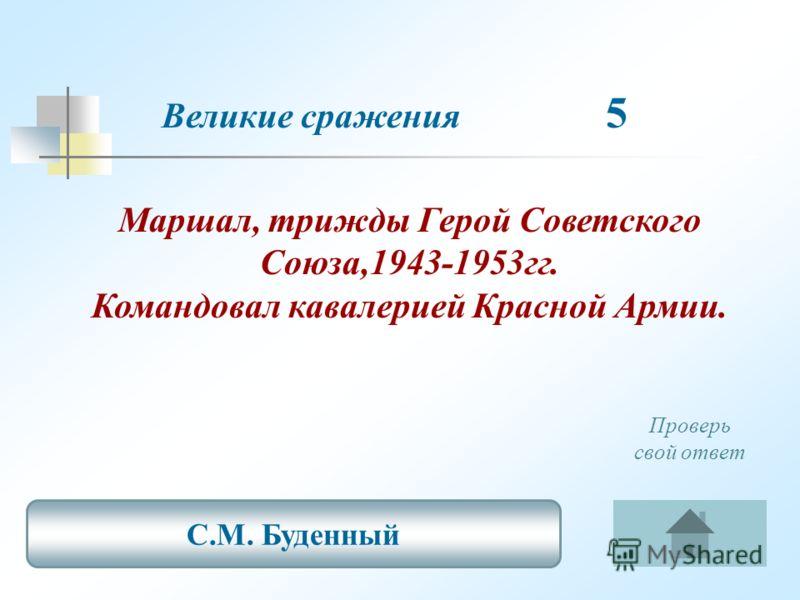Великие сражения 5 Маршал, трижды Герой Советского Союза,1943-1953гг. Командовал кавалерией Красной Армии. С.М. Буденный Проверь свой ответ