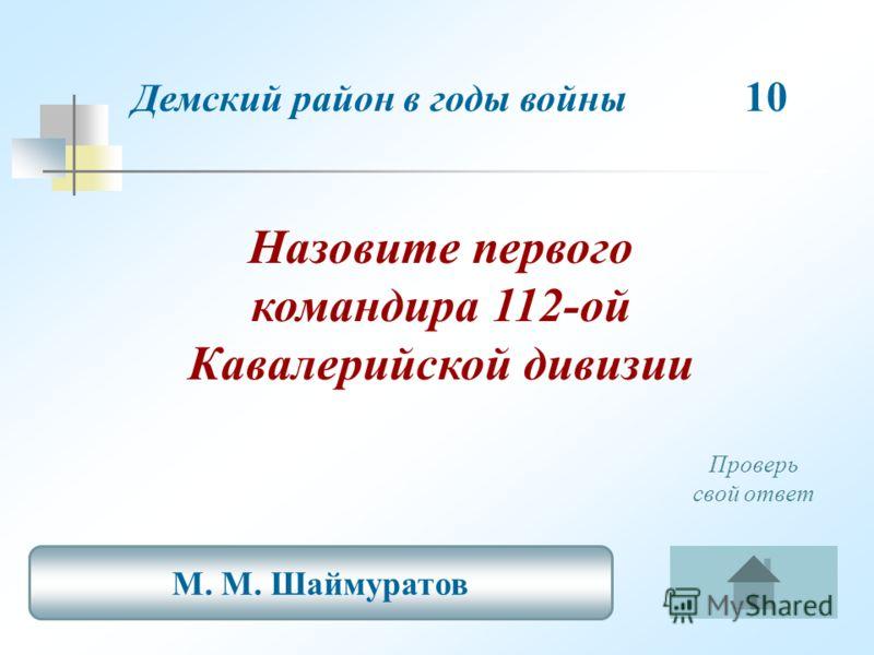 Назовите первого командира 112-ой Кавалерийской дивизии Демский район в годы войны 10 М. М. Шаймуратов Проверь свой ответ