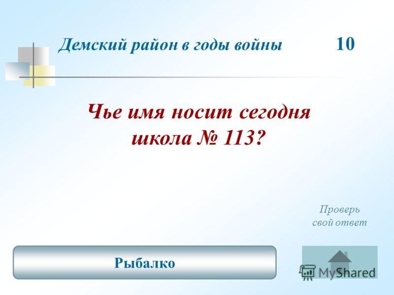 Чье имя носит сегодня школа 113? Демский район в годы войны 10 Рыбалко Проверь свой ответ