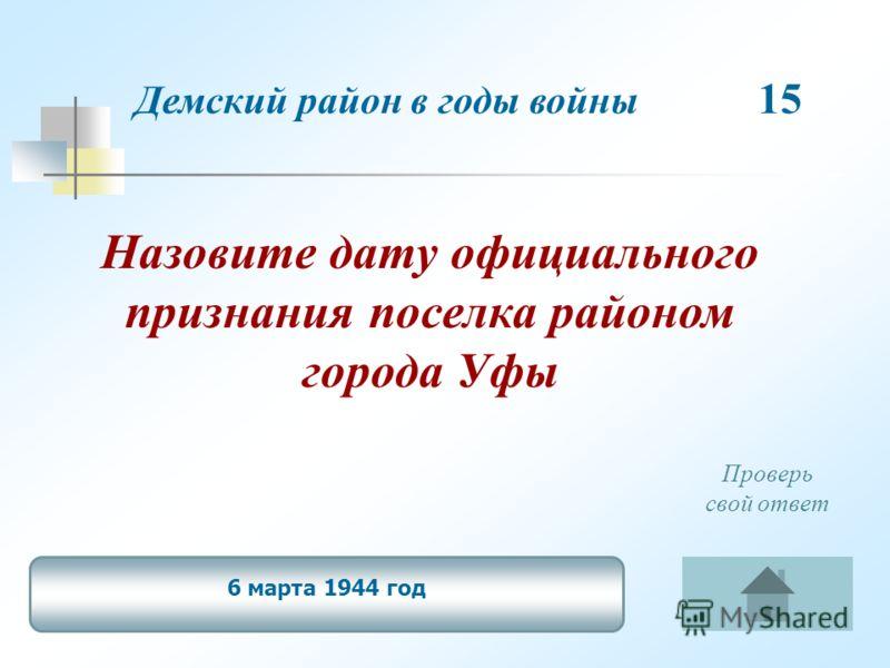 Назовите дату официального признания поселка районом города Уфы Демский район в годы войны 15 6 марта 1944 год Проверь свой ответ