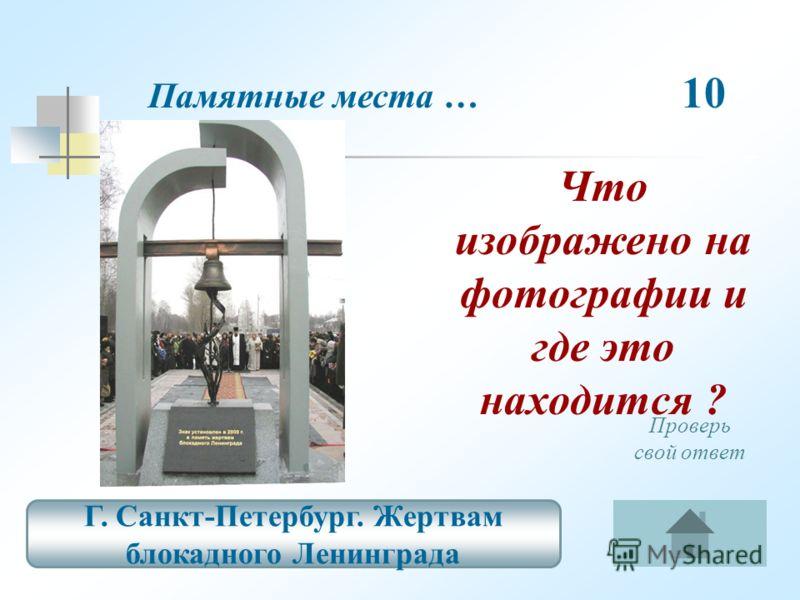 Памятные места … 10 Г. Санкт-Петербург. Жертвам блокадного Ленинграда Проверь свой ответ Что изображено на фотографии и где это находится ?