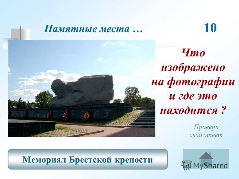 Памятные места … 10 Мемориал Брестской крепости Проверь свой ответ Что изображено на фотографии и где это находится ?