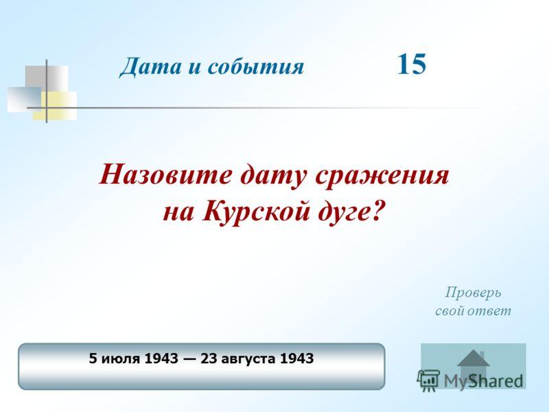 Дата и события 15 Назовите дату сражения на Курской дуге? 5 июля 1943 23 августа 1943 Проверь свой ответ