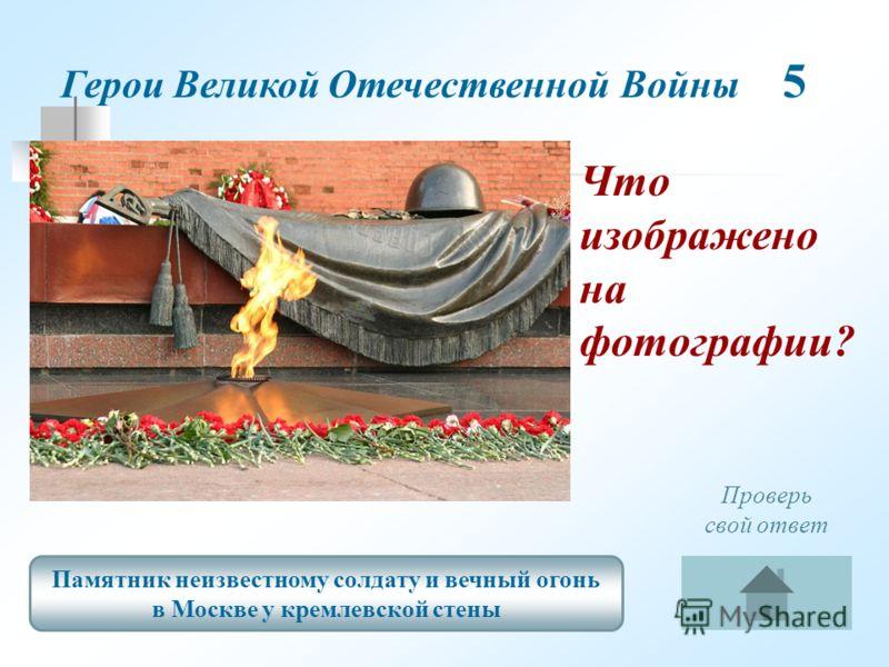 Памятник неизвестному солдату и вечный огонь в Москве у кремлевской стены Проверь свой ответ Что изображено на фотографии? Герои Великой Отечественной Войны 5