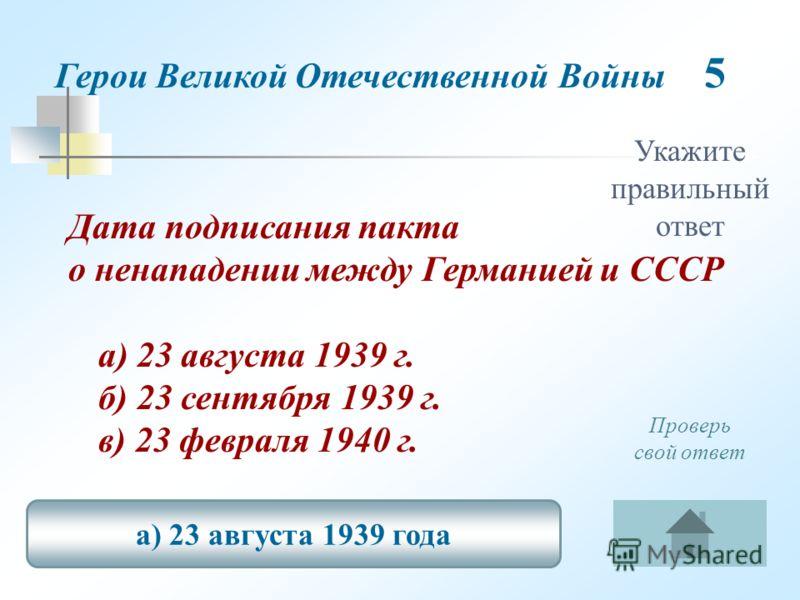 Укажите правильный ответ Дата подписания пакта о ненападении между Германией и СССР а) 23 августа 1939 г. б) 23 сентября 1939 г. в) 23 февраля 1940 г. а) 23 августа 1939 года Проверь свой ответ Герои Великой Отечественной Войны 5