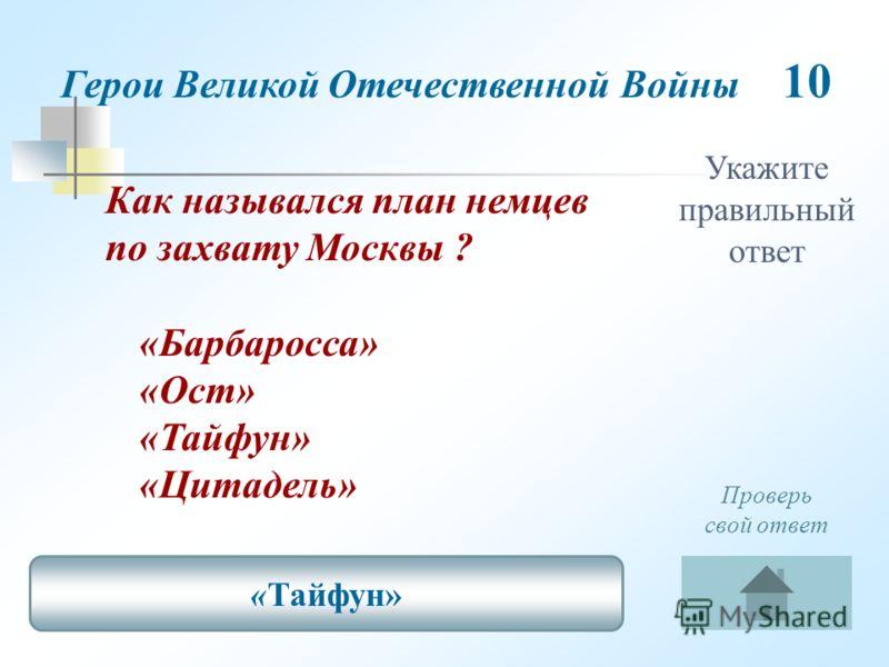 Укажите правильный ответ Как назывался план немцев по захвату Москвы ? «Барбаросса» «Ост» «Тайфун» «Цитадель» «Тайфун» Проверь свой ответ Герои Великой Отечественной Войны 10