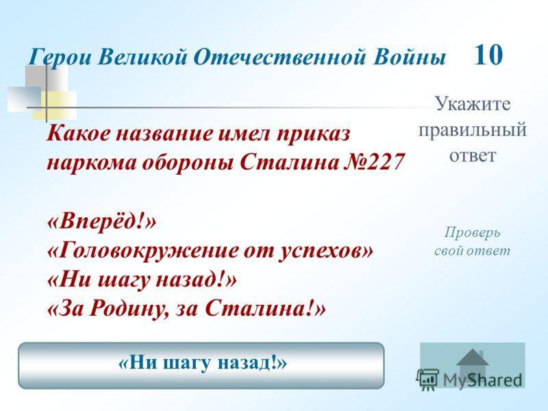 Укажите правильный ответ Герои Великой Отечественной Войны 10 Какое название имел приказ наркома обороны Сталина 227 «Вперёд!» «Головокружение от успехов» «Ни шагу назад!» «За Родину, за Сталина!» «Ни шагу назад!» Проверь свой ответ