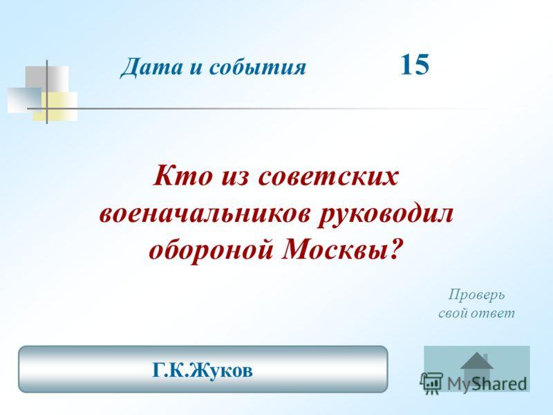 Дата и события 15 Кто из советских военачальников руководил обороной Москвы? Г.К.Жуков Проверь свой ответ