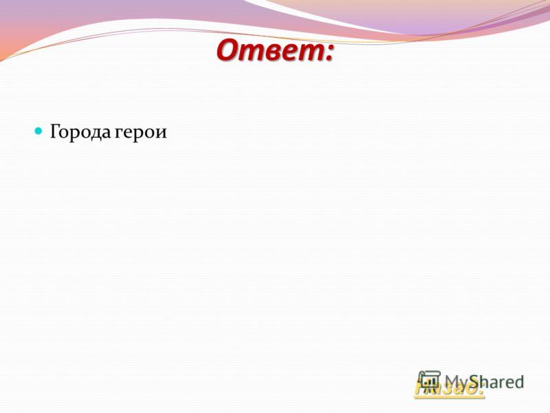 Что объединяет города Смоленск, Москву, Ленинград, Брест, Новороссийск, Мурманск, Волгоград? Ответ: