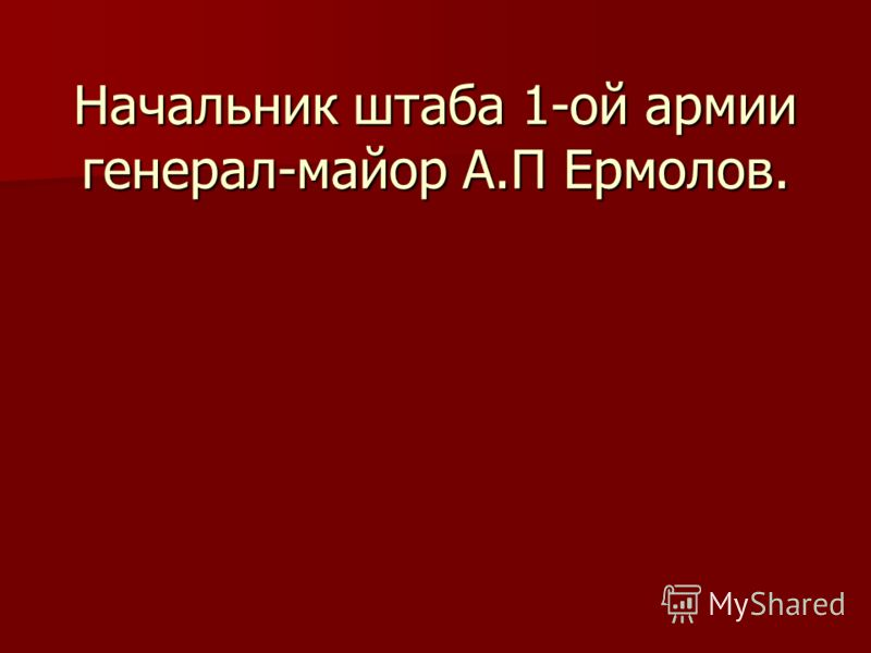 Начальник штаба 1-ой армии генерал-майор А.П Ермолов.