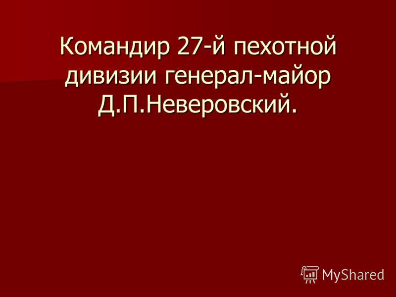 Командир 27-й пехотной дивизии генерал-майор Д.П.Неверовский.