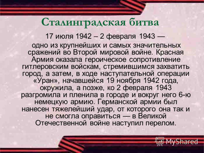 Сталинградская битва 17 июля 1942 – 2 февраля 1943 одно из крупнейших и самых значительных сражений во Второй мировой войне. Красная Армия оказала героическое сопротивление гитлеровским войскам, стремившимся захватить город, а затем, в ходе наступате
