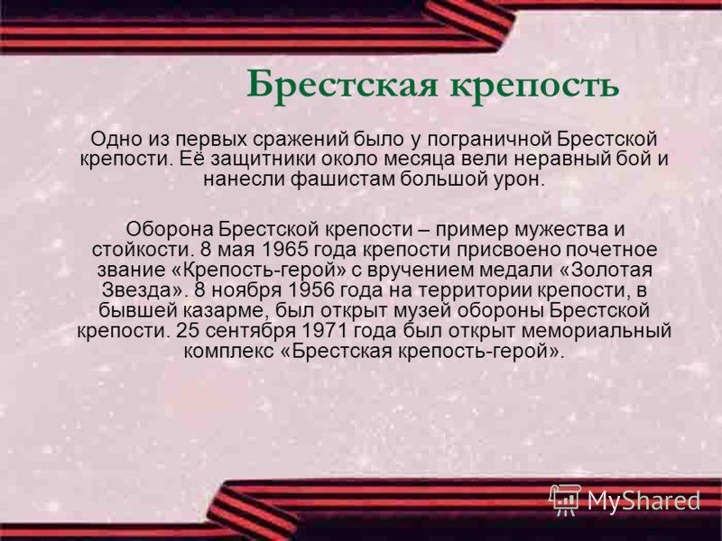 Брестская крепость Одно из первых сражений было у пограничной Брестской крепости. Её защитники около месяца вели неравный бой и нанесли фашистам большой урон. Оборона Брестской крепости – пример мужества и стойкости. 8 мая 1965 года крепости присвоен