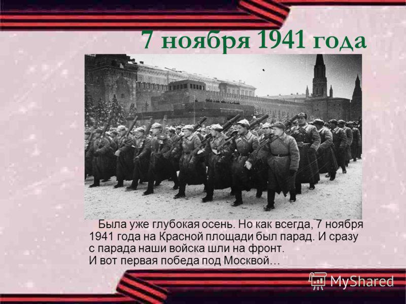 7 ноября 1941 года Была уже глубокая осень. Но как всегда, 7 ноября 1941 года на Красной площади был парад. И сразу с парада наши войска шли на фронт. И вот первая победа под Москвой…