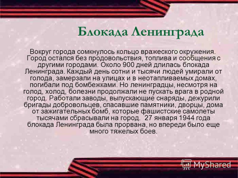 Блокада Ленинграда Вокруг города сомкнулось кольцо вражеского окружения. Город остался без продовольствия, топлива и сообщения с другими городами. Около 900 дней длилась блокада Ленинграда. Каждый день сотни и тысячи людей умирали от голода, замерзал