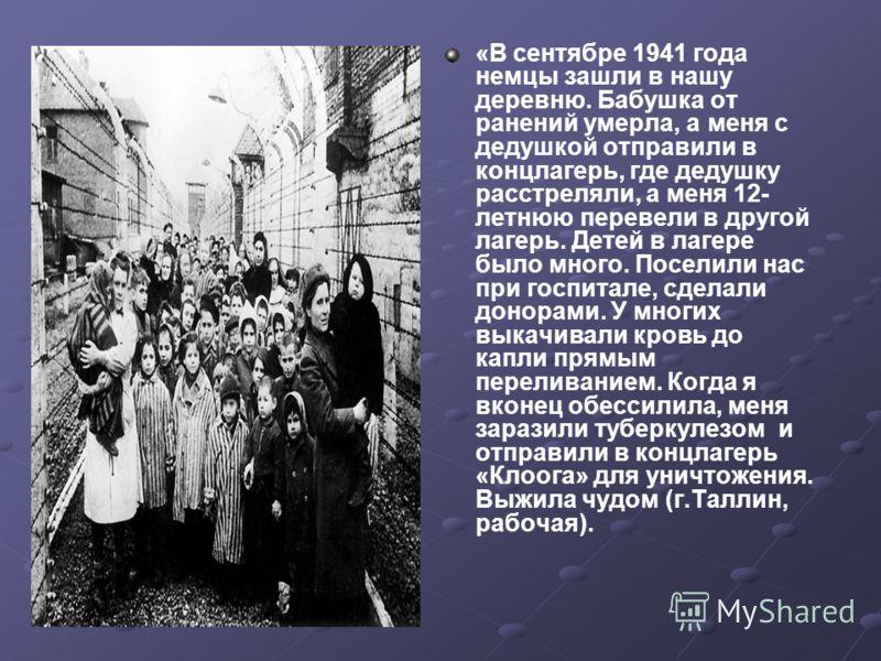 «В сентябре 1941 года немцы зашли в нашу деревню. Бабушка от ранений умерла, а меня с дедушкой отправили в концлагерь, где дедушку расстреляли, а меня 12- летнюю перевели в другой лагерь. Детей в лагере было много. Поселили нас при госпитале, сделали