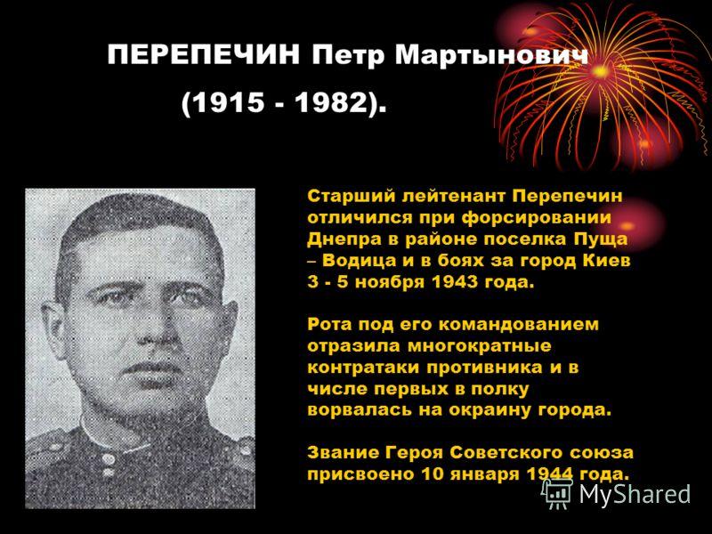 ПЕРЕПЕЧИН Петр Мартынович (1915 - 1982). Старший лейтенант Перепечин отличился при форсировании Днепра в районе поселка Пуща – Водица и в боях за город Киев 3 - 5 ноября 1943 года. Рота под его командованием отразила многократные контратаки противник