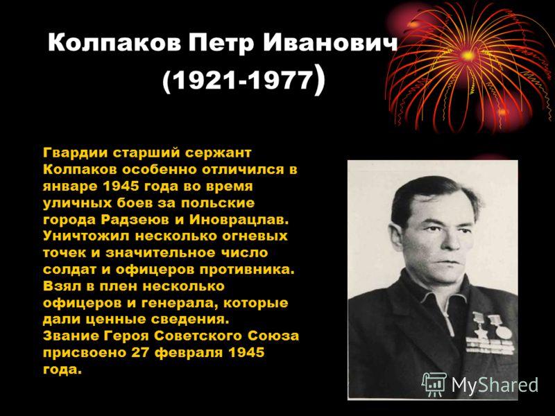 Колпаков Петр Иванович (1921-1977 ) Гвардии старший сержант Колпаков особенно отличился в январе 1945 года во время уличных боев за польские города Радзеюв и Иноврацлав. Уничтожил несколько огневых точек и значительное число солдат и офицеров противн