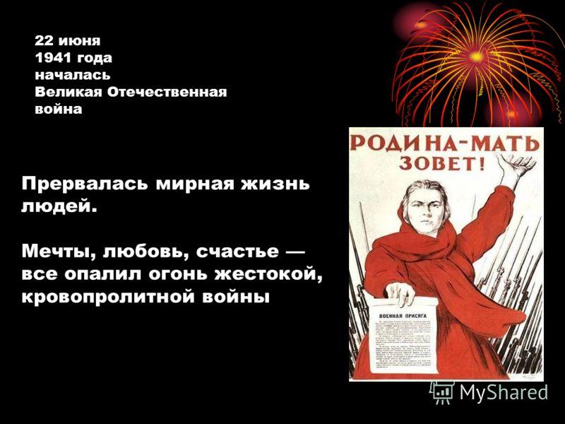 Прервалась мирная жизнь людей. Мечты, любовь, счастье все опалил огонь жестокой, кровопролитной войны 22 июня 1941 года началась Великая Отечественная война
