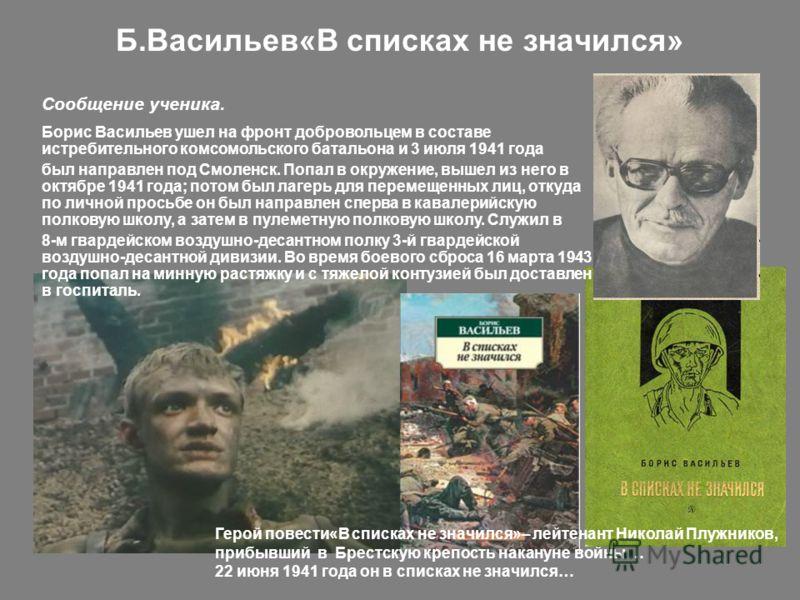 Б.Васильев«В списках не значился» Борис Васильев ушел на фронт добровольцем в составе истребительного комсомольского батальона и 3 июля 1941 года был направлен под Смоленск. Попал в окружение, вышел из него в октябре 1941 года; потом был лагерь для п