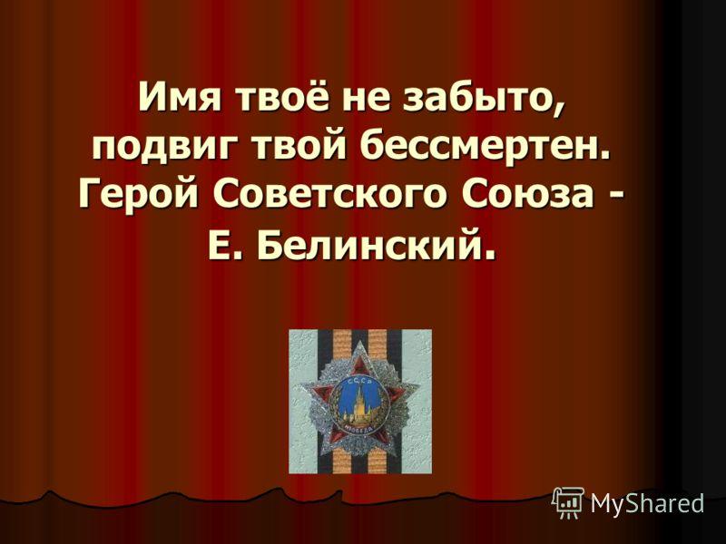 Имя твоё не забыто, подвиг твой бессмертен. Герой Советского Союза - Е. Белинский.