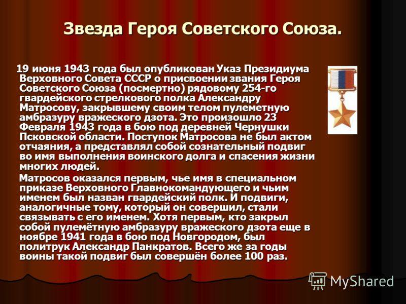 Звезда Героя Советского Союза. 19 июня 1943 года был опубликован Указ Президиума Верховного Совета СССР о присвоении звания Героя Советского Союза (посмертно) рядовому 254-го гвардейского стрелкового полка Александру Матросову, закрывшему своим телом
