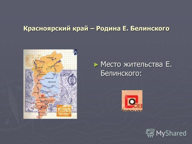Красноярский край – Родина Е. Белинского Место жительства Е. Белинского: Место жительства Е. Белинского: