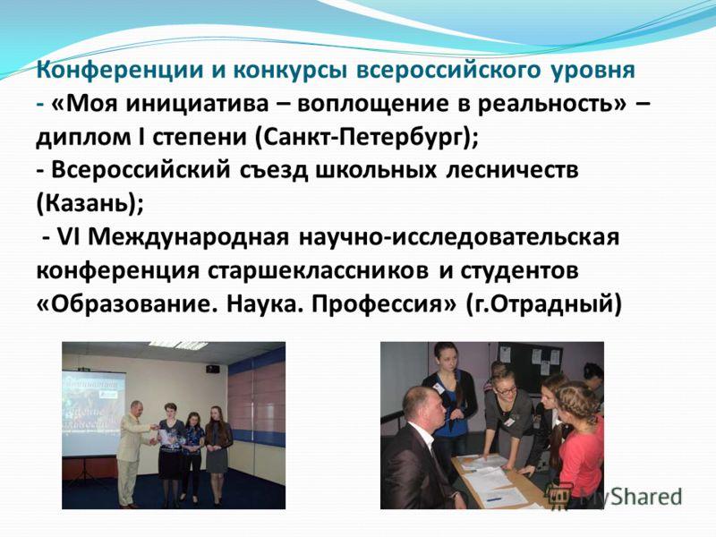 Конференции и конкурсы всероссийского уровня - «Моя инициатива – воплощение в реальность» – диплом I степени (Санкт-Петербург); - Всероссийский съезд школьных лесничеств (Казань); - VI Международная научно-исследовательская конференция старшеклассник