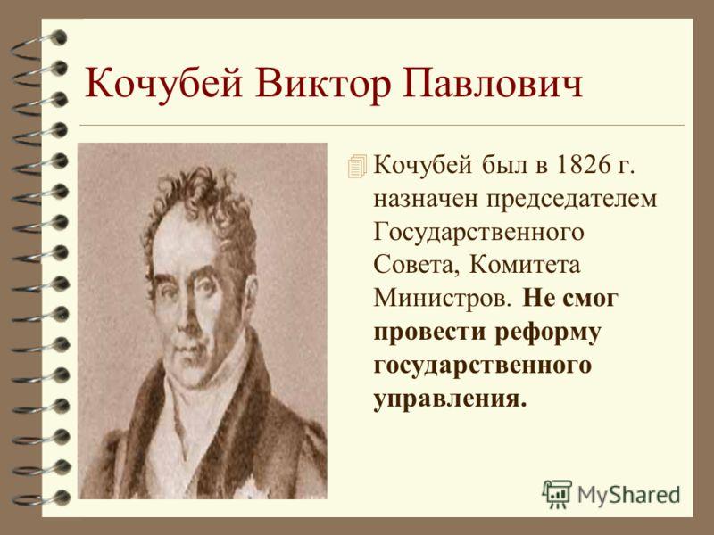 Кочубей Виктор Павлович 4 Кочубей был в 1826 г. назначен председателем Государственного Совета, Комитета Министров. Не смог провести реформу государственного управления.
