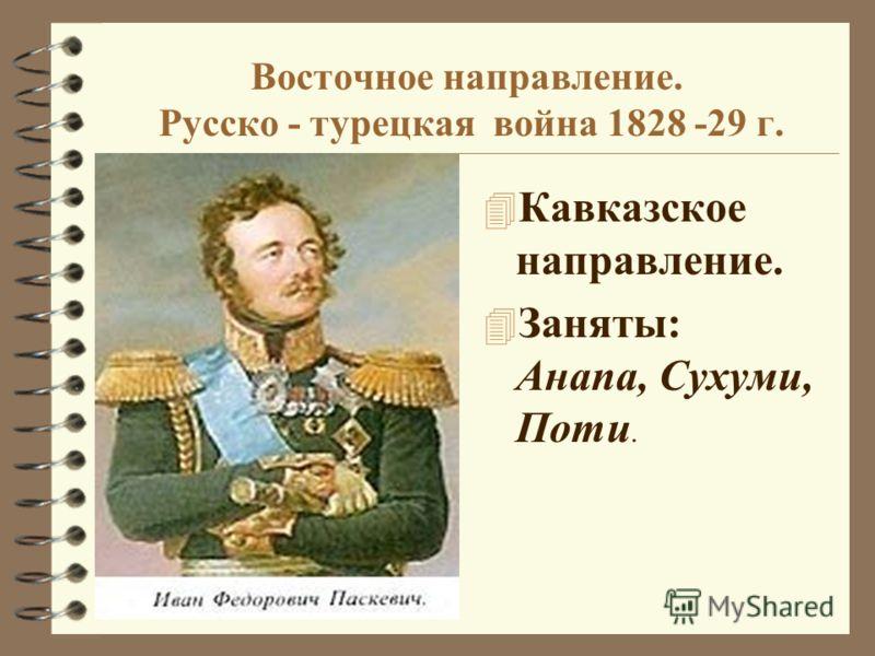 Восточное направление. Русско - турецкая война 1828 -29 г. 4 Кавказское направление. 4 Заняты: Анапа, Сухуми, Поти.